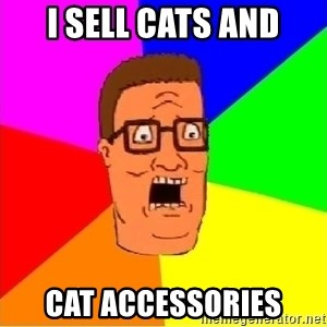 Hank Hill - I sell cats and cat accessories