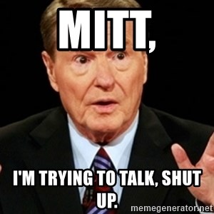 Jim Lehrer 1 - Mitt, I'm trying to talk, Shut up.