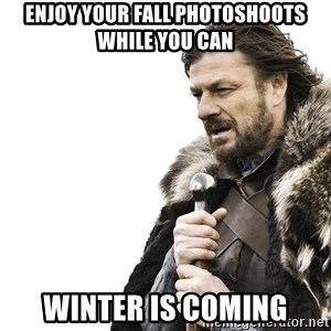 Winter is Coming - enjoy your fall photoshoots while you can winter is coming