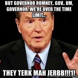 Jim Lehrer 1 - BUT GOVERNOR ROMNEY.. GOV.. UM, GOVERNOR, WE'RE OVER THE TIME LIMIT...  THEY TERK MAH JERBB!!!1!