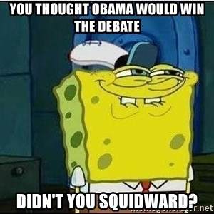 Spongebob Face - you thought obama would win the debate didn't you squidward?