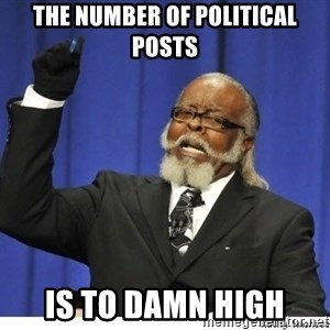 The tolerance is to damn high! - The number of political posts Is to damn high