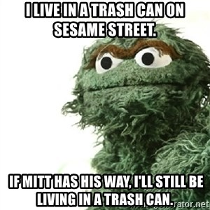 Sad Oscar - I live in a trash can on sesame street.  If Mitt has his way, I'll still be living in a trash can.