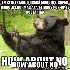 How about no bear - en este trabajo usará modulos, super módulos,normas apa y libros pop-up, le gustaria? HOW ABOut no