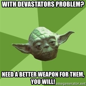Advice Yoda Gives - With devastators problem? Need a better weapon for them, you will!