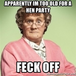 Mrs. Brown's Boys - apparently im too old for a hen party feck off