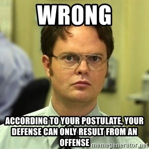False guy - Wrong According to your postulate, Your Defense can only result from an Offense