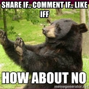 How about no bear - Share if.. Comment if.. like iff