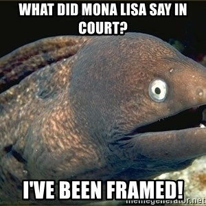 Lame joke eel - What did mona lisa say in court? I've been framed!