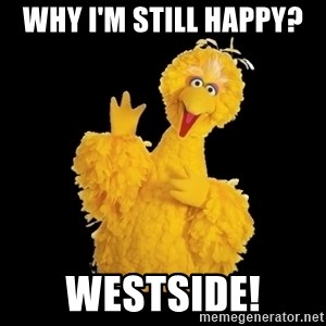 BIG BIRD meme - why i'm still happy?  westside!