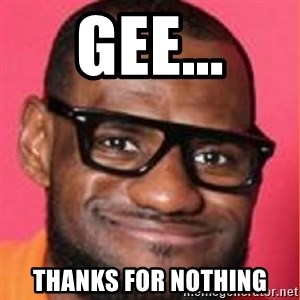 LelBron James - Gee... Thanks for nothing