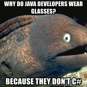 Lame joke eel - WHY DO JAVA DEVELOPERS WEAR GLASSES? BECAUSE THEY DON'T C#
