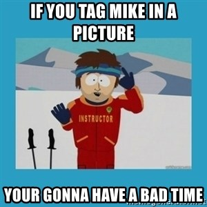 you're gonna have a bad time guy - If you tag mike in a picture Your gonna have a bad time
