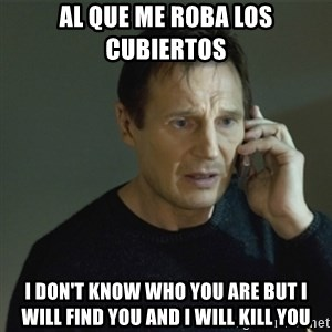 I don't know who you are... - Al que me roba los cubiertos i don't know who you are but i will find you and i will kill you