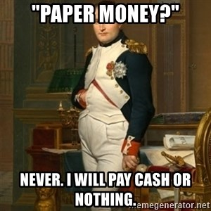 "napoleon - ""paper money?"" Never. i WILL PAY CASH OR NOTHING."