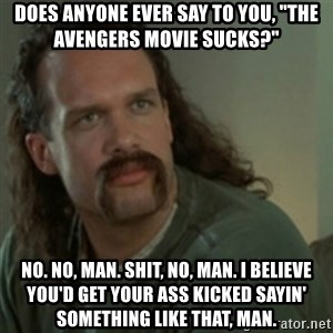 "Lawrence - Office Space - Does anyone ever say to you, ""the avengers movie sucks?"" No. No, man. Shit, no, man. I believe you'd get your ass kicked sayin' something like that, man."