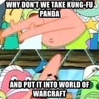 patrick star - why don't we take Kung-Fu Panda and put it into World of Warcraft