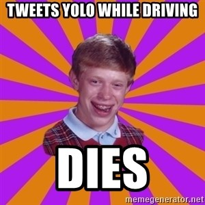 Unlucky Brian Strikes Again - tweets yolo while driving dies