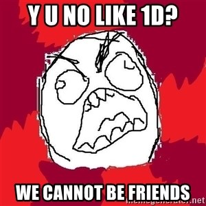 Rage FU - Y U No like 1D? We cannot be friends