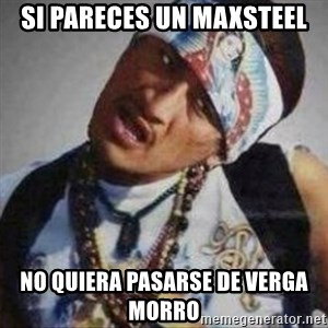 No se quiera pasar de verga we - SI PARECES UN MAXSTEEL NO QUIERA PASARSE DE VERGA MORRO