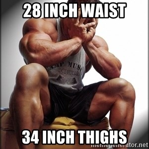 Bodybuilder problems - 28 inch waist 34 inch thighs