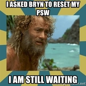 Castaway Hanks - I asked BRYN TO RESET MY PSW I AM STILL WAITING