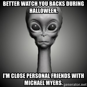 HetaOni Steve - Better watch you backs during Halloween. I'm close personal friends with Michael Myers.