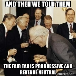 laughing reagan  - And then we told them the fair tax is progressive and revenue neutral