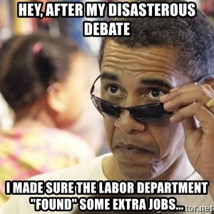 "Obamawtf - hey, after my disasterous debate i made sure the labor department ""found"" some extra jobs..."