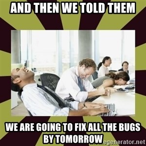 And then we said - And then we told them we are going to fix all the bugs by tomorrow