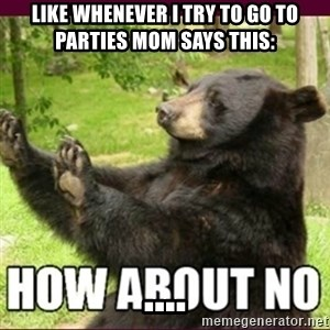 How about no bear - Like whenever i try to go to parties mom says this:                                   ....