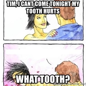Alpha BF - tim, i cant come tonight my tooth hurts what tooth?