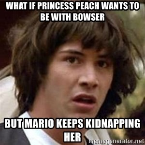 Conspiracy Keanu - what if princess Peach wants to be with Bowser But mario keeps kidnapping her