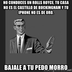 kill yourself guy blank - no conduces un rolls royce, tu casa no es el castillo de buckingham y tu iphone no es de oro. bajale a tu pedo morro