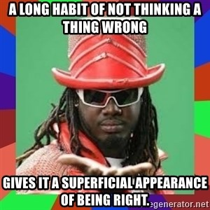 t pain - A LONG HABIT OF NOT THINKING A THING WRONG  gives it a superficial appearance of being right.