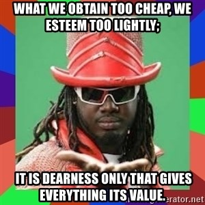 t pain - What we obtain too cheap, we esteem too lightly;  IT IS DEARNESS ONLY THAT GIVES EVERYTHING ITS VALUE.