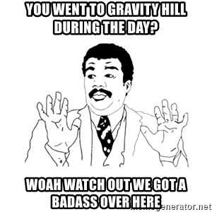 we got a badass over here - you went to gravity hill during the day? woah watch out we got a badass over here