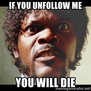 Samuel L Jackson meme - if you unfollow me yoU will die
