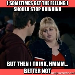 Doubtful Fat Amy  - I sometimes get the feeling i should stop drinking BUT THEN I THINK, HMMM... BETTER NOT