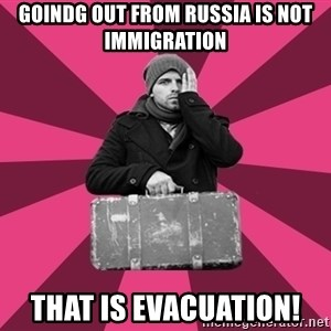 potential emigrant - Goindg out from Russia is not immigration that is Evacuation!
