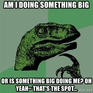 Philosoraptor - Am i doing something big or is something big doing me? oh yeah~ that's the spot...