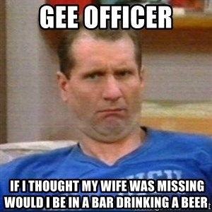 Al Bundy - gee officer  if i thought my wife was missing would i be in a bar drinking a beer