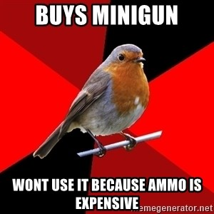Retail Robin - buys minigun wont use it because ammo is expensive