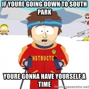 Bad time ski instructor 1 - If youre going down to south park youre gonna have yourself a time