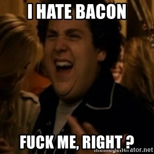 Jonah Hill - I HATE BACON FUCK ME, RIGHT ?
