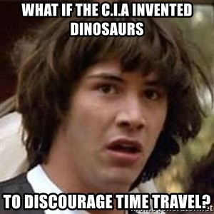 Conspiracy Keanu - what if the c.i.a invented dinosaurs to discourage time travel?