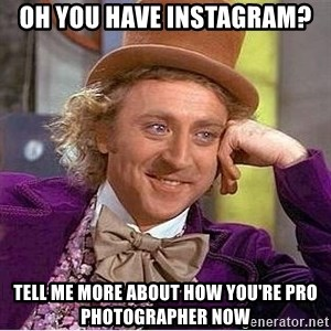 Willy Wonka - oh you have instagram? tell me more about how you're pro Photographer now