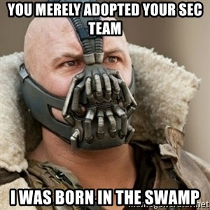 Bane Batman - you merely adopted your SEC team  I was born in the swamp