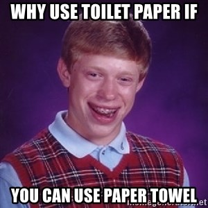 Bad Luck Brian - why use toilet paper if you can use paper towel