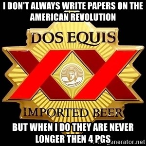 Dos Equis - I don't always write papers on the American REvolution but when I do they are never longer then 4 pgs